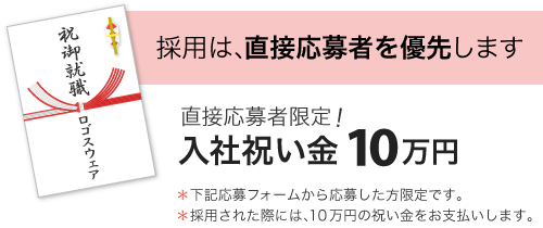 採用は、直接応募者を優先します。直接応募者限定!入社祝い金10万円